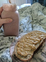 My in bed smoothie and toast because I didn't feel up to putting pants on:)